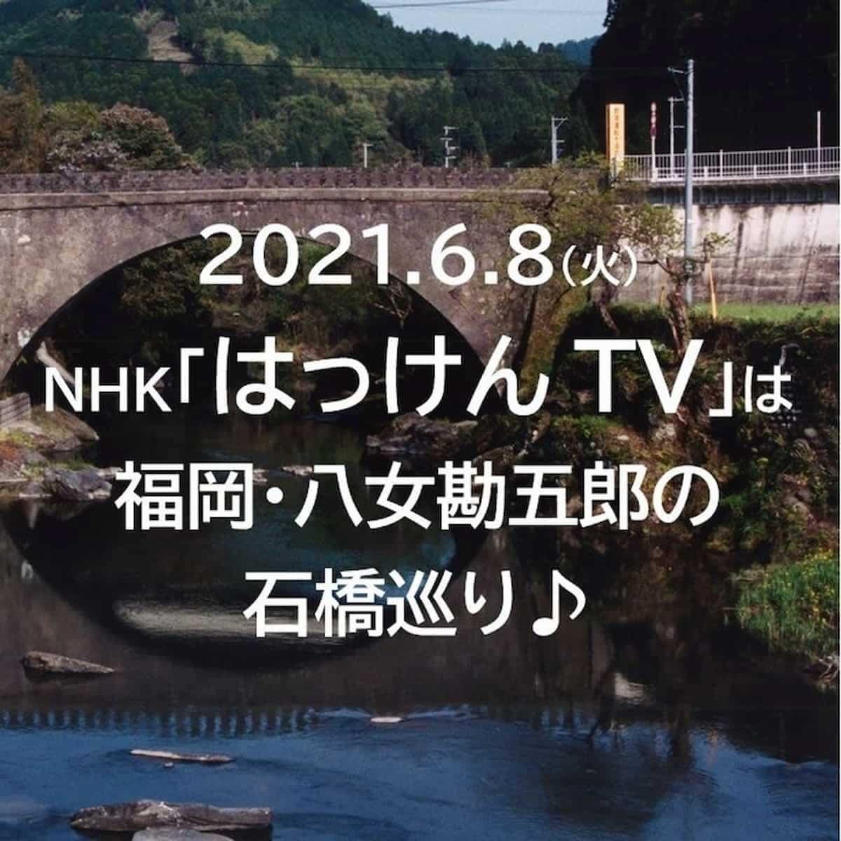【6月8日放送】八女市上陽町の石橋を巡る NHK「はっけんTV」